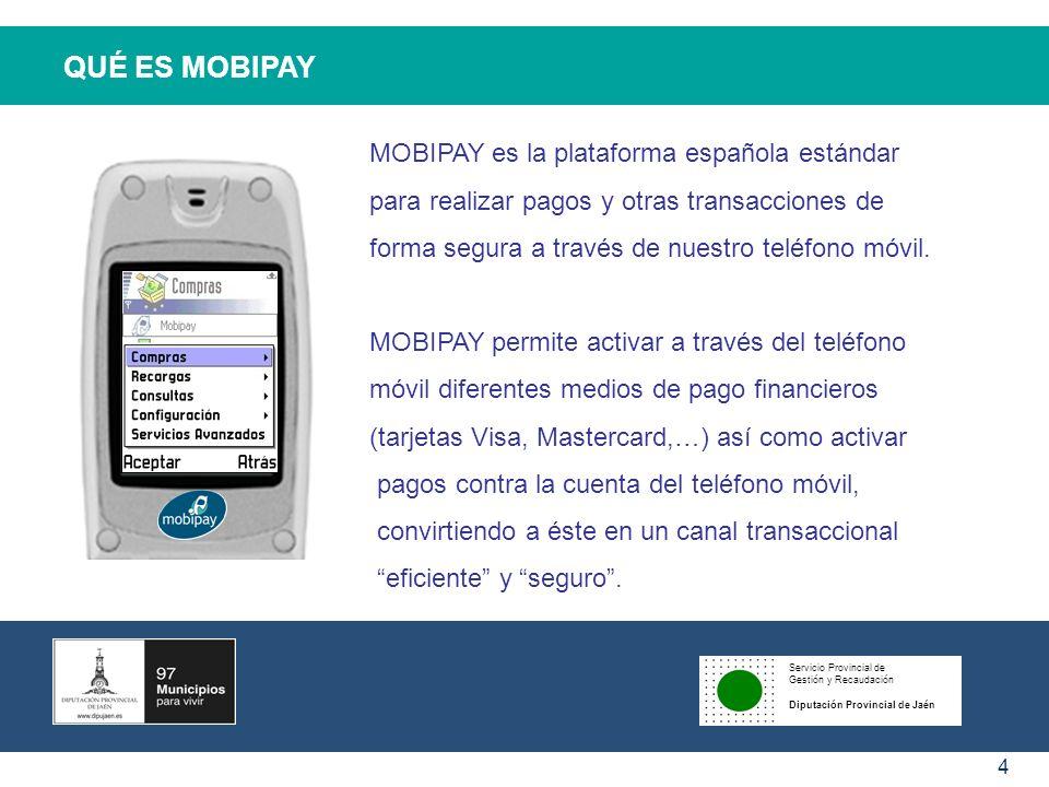 Servicio Provincial de Gestión y Recaudación Diputación Provincial de Jaén 5 COMO FUNCIONA MOBIPAY En cada transacción, Mobipay permitirá que el usuario elija pagar con cualquiera de los medios de pago que tiene activados en su cartera y son admitidos en el establecimiento.