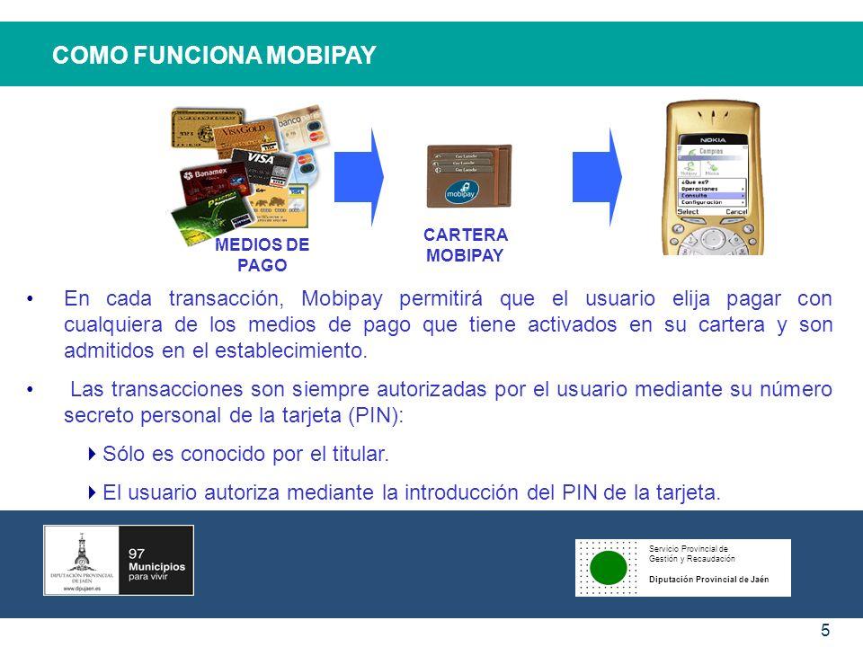 Servicio Provincial de Gestión y Recaudación Diputación Provincial de Jaén 5 COMO FUNCIONA MOBIPAY En cada transacción, Mobipay permitirá que el usuar