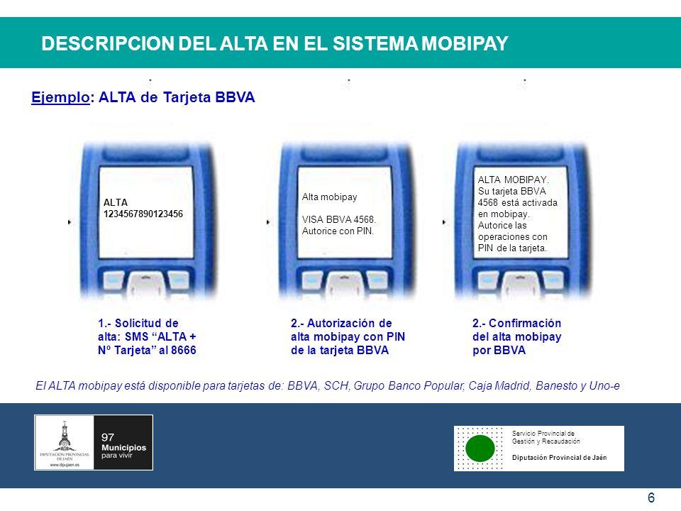 Servicio Provincial de Gestión y Recaudación Diputación Provincial de Jaén 6 DESCRIPCION DEL ALTA EN EL SISTEMA MOBIPAY ALTA MOBIPAY. Su tarjeta BBVA