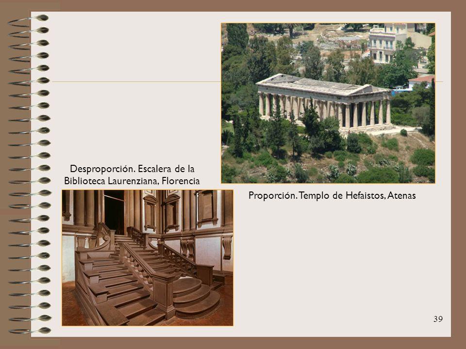 39 Proporción. Templo de Hefaistos, Atenas Desproporción. Escalera de la Biblioteca Laurenziana, Florencia