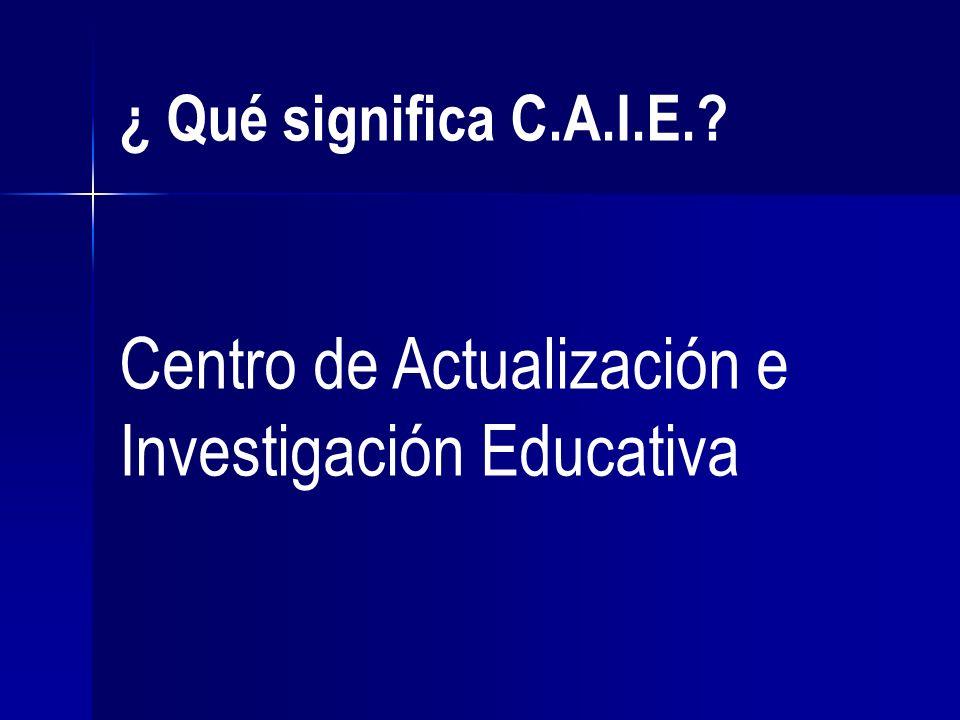 ¿ Qué significa C.A.I.E.? Centro de Actualización e Investigación Educativa