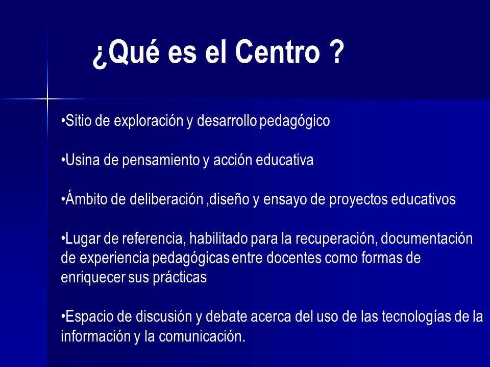 ¿Qué es el Centro ? Sitio de exploración y desarrollo pedagógico Usina de pensamiento y acción educativa Ámbito de deliberación,diseño y ensayo de pro