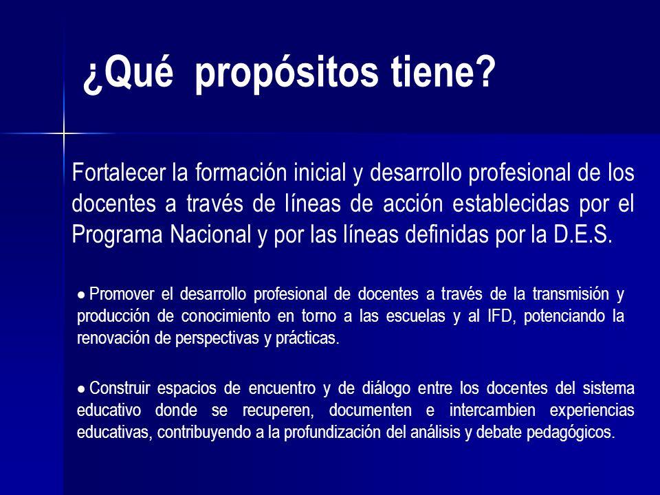 ¿Qué propósitos tiene? Fortalecer la formación inicial y desarrollo profesional de los docentes a través de líneas de acción establecidas por el Progr