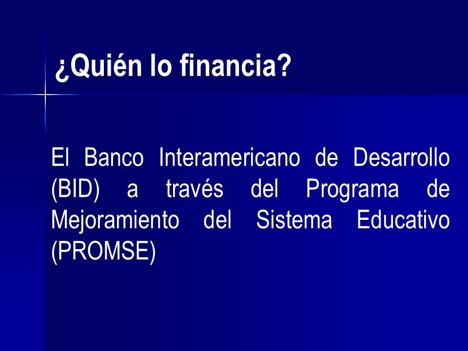 ¿Quién lo financia? El Banco Interamericano de Desarrollo (BID) a través del Programa de Mejoramiento del Sistema Educativo (PROMSE)