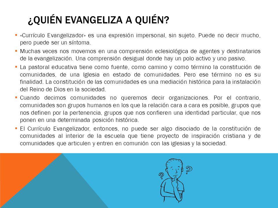 ¿QUIÉN EVANGELIZA A QUIÉN? «Currículo Evangelizador» es una expresión impersonal, sin sujeto. Puede no decir mucho, pero puede ser un síntoma. Muchas