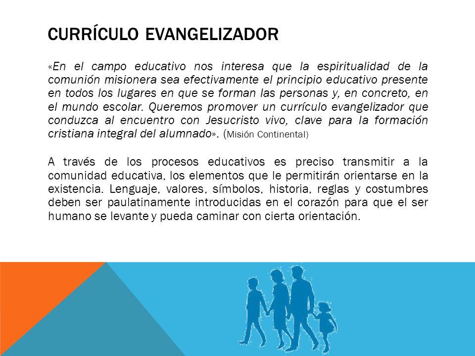 CURRÍCULO EVANGELIZADOR «En el campo educativo nos interesa que la espiritualidad de la comunión misionera sea efectivamente el principio educativo presente en todos los lugares en que se forman las personas y, en concreto, en el mundo escolar.