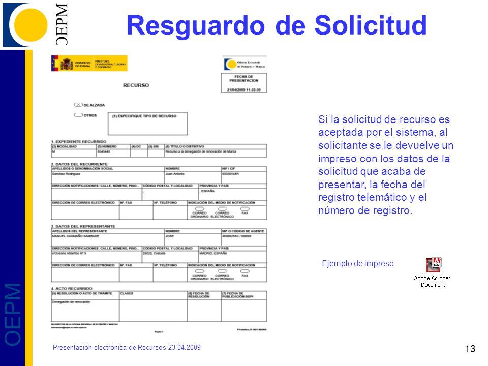 13 OEPM Resguardo de Solicitud Si la solicitud de recurso es aceptada por el sistema, al solicitante se le devuelve un impreso con los datos de la solicitud que acaba de presentar, la fecha del registro telemático y el número de registro.