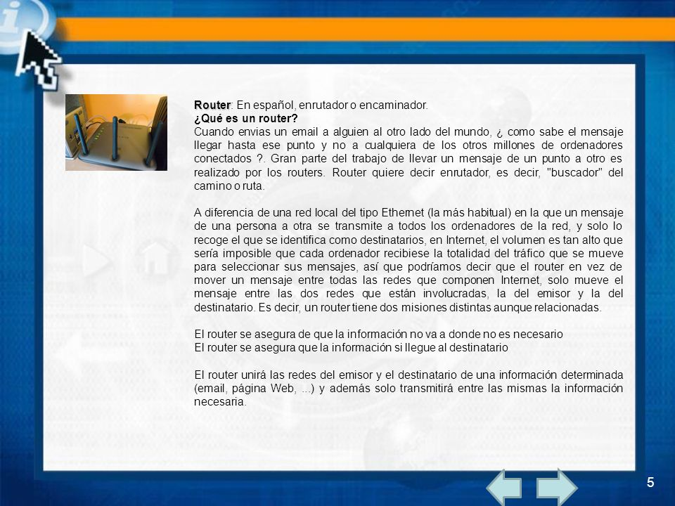Router Router: En español, enrutador o encaminador. ¿Qué es un router? Cuando envias un email a alguien al otro lado del mundo, ¿ como sabe el mensaje