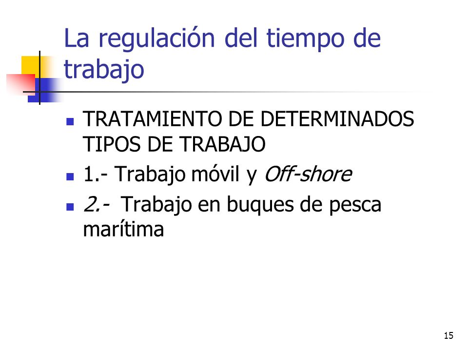 15 La regulación del tiempo de trabajo TRATAMIENTO DE DETERMINADOS TIPOS DE TRABAJO 1.- Trabajo móvil y Off-shore 2.- Trabajo en buques de pesca marítima