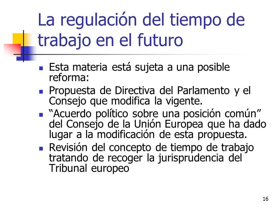 16 La regulación del tiempo de trabajo en el futuro Esta materia está sujeta a una posible reforma: Propuesta de Directiva del Parlamento y el Consejo que modifica la vigente.