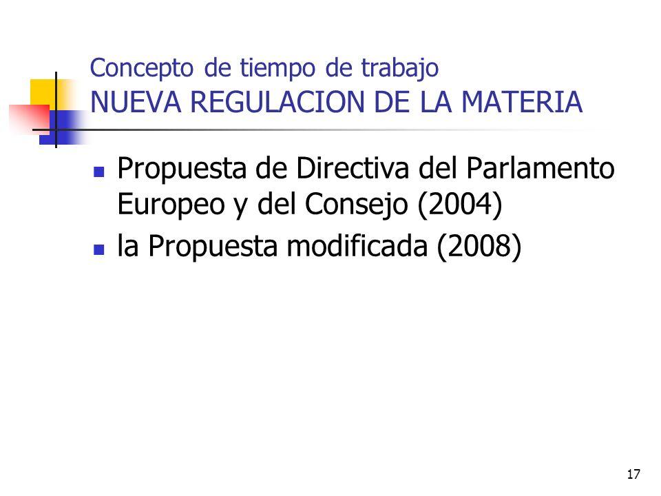 17 Concepto de tiempo de trabajo NUEVA REGULACION DE LA MATERIA Propuesta de Directiva del Parlamento Europeo y del Consejo (2004) la Propuesta modificada (2008)