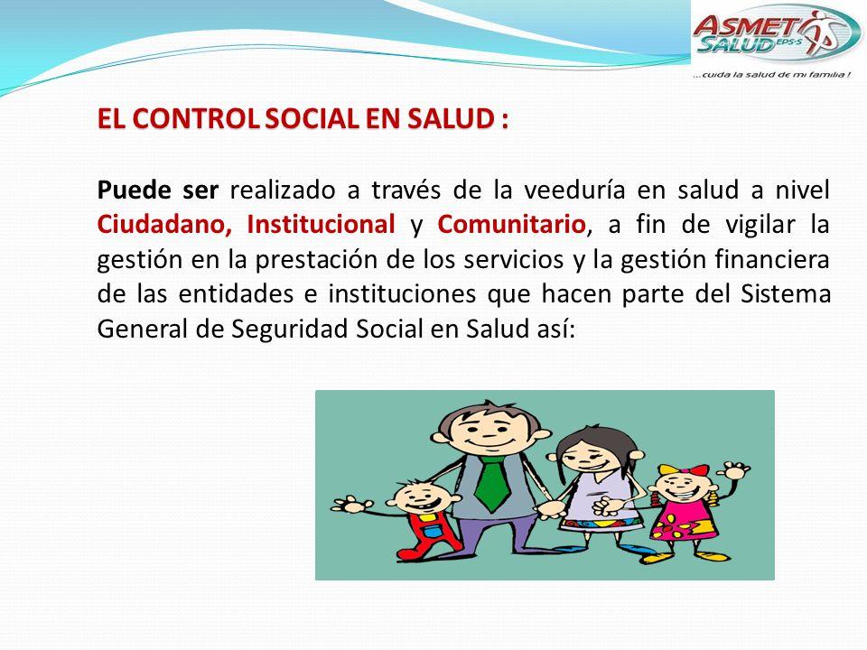 EL CONTROL SOCIAL EN SALUD : Puede ser realizado a través de la veeduría en salud a nivel Ciudadano, Institucional y Comunitario, a fin de vigilar la gestión en la prestación de los servicios y la gestión financiera de las entidades e instituciones que hacen parte del Sistema General de Seguridad Social en Salud así: