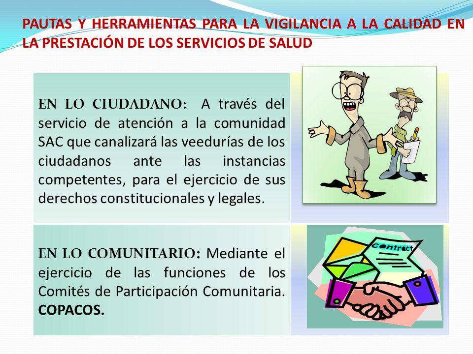 PAUTAS Y HERRAMIENTAS PARA LA VIGILANCIA A LA CALIDAD EN LA PRESTACIÓN DE LOS SERVICIOS DE SALUD EN LO INSTITUCIONAL : Mediante el ejercicio de las funciones de las Asociaciones de Usuarios, los Comités de Ética Médica y la representación ante las Juntas Directivas de las Instituciones Prestatarias de Servicios de Salud y las Entidades Promotoras de Salud EN LO SOCIAL : A través de la vigilancia de la gestión de los Consejos Territoriales de Seguridad Social los cuales tendrán la obligación de dar respuesta a los requerimientos que cursen formalmente las Organizaciones Comunitarias mencionadas anteriormente.