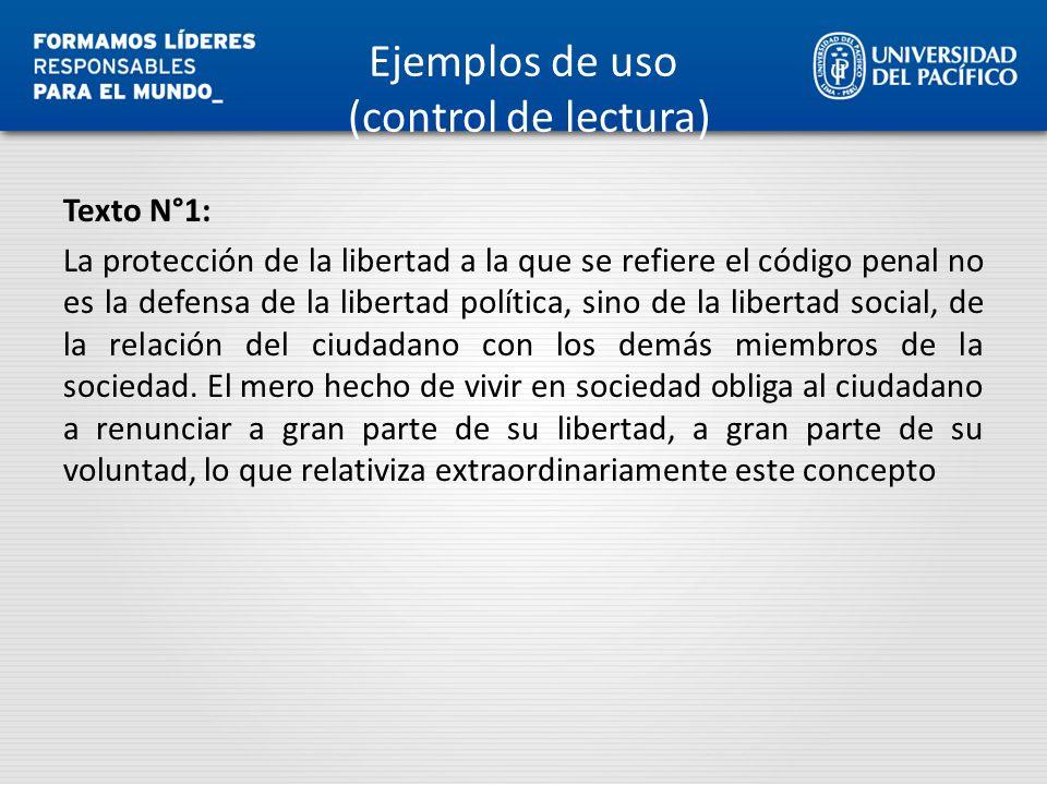 Ejemplos de uso (control de lectura) Texto N°1: La protección de la libertad a la que se refiere el código penal no es la defensa de la libertad polít