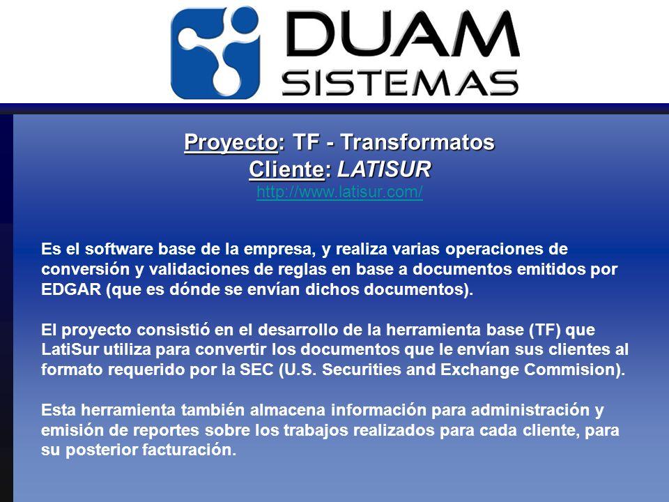 Proyecto: TF - Transformatos Cliente: LATISUR Proyecto: TF - Transformatos Cliente: LATISUR http://www.latisur.com/ http://www.latisur.com/ Es el software base de la empresa, y realiza varias operaciones de conversión y validaciones de reglas en base a documentos emitidos por EDGAR (que es dónde se envían dichos documentos).