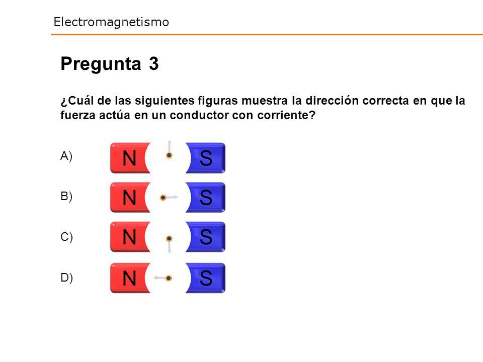 Electromagnetismo 3 ¿Cuál de las siguientes figuras muestra la dirección correcta en que la fuerza actúa en un conductor con corriente? Pregunta A) B)