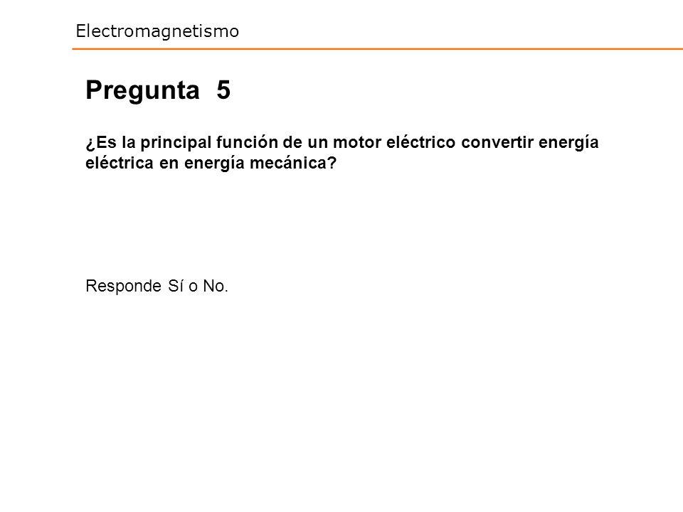 Electromagnetismo 5 ¿Es la principal función de un motor eléctrico convertir energía eléctrica en energía mecánica? Responde Sí o No. Pregunta