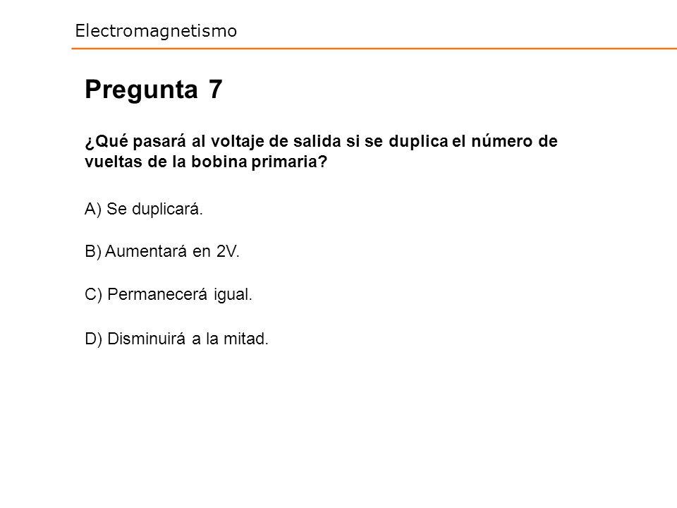 Electromagnetismo 7 ¿Qué pasará al voltaje de salida si se duplica el número de vueltas de la bobina primaria? Pregunta A) Se duplicará. B) Aumentará