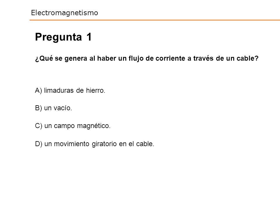 Electromagnetismo 1 ¿Qué se genera al haber un flujo de corriente a través de un cable? Pregunta A) limaduras de hierro. B) un vacío. C) un campo magn