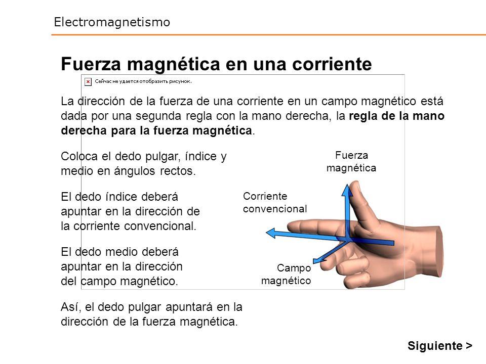 Electromagnetismo Fuerza magnética en una corriente La dirección de la fuerza de una corriente en un campo magnético está dada por una segunda regla c