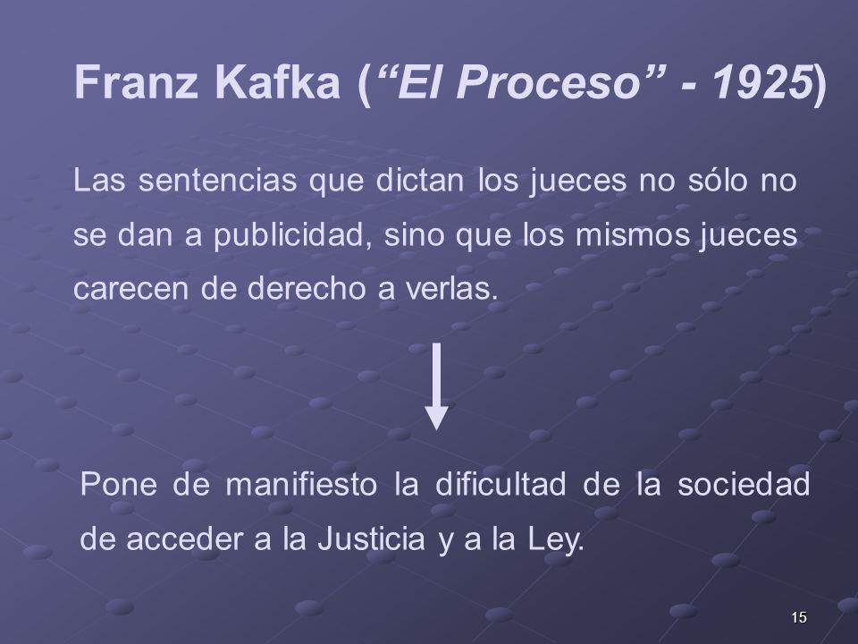 15 Franz Kafka (El Proceso - 1925) Las sentencias que dictan los jueces no sólo no se dan a publicidad, sino que los mismos jueces carecen de derecho a verlas.
