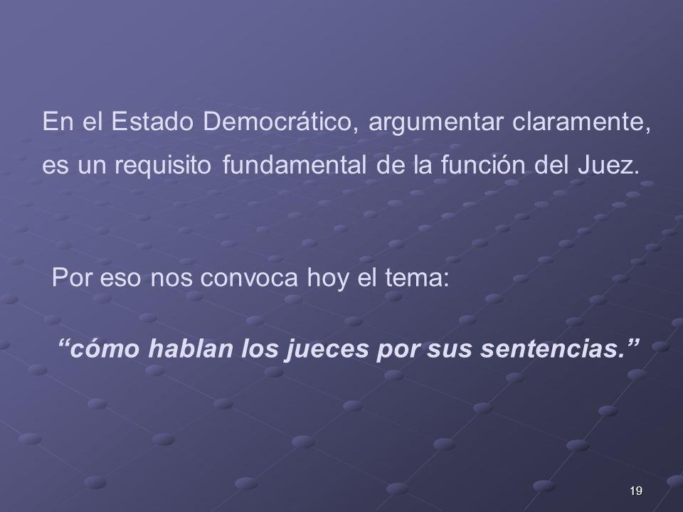 19 En el Estado Democrático, argumentar claramente, es un requisito fundamental de la función del Juez.
