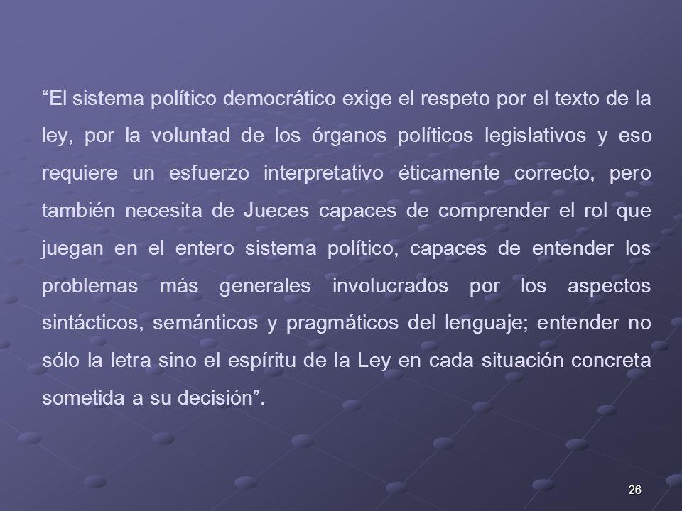 26 El sistema político democrático exige el respeto por el texto de la ley, por la voluntad de los órganos políticos legislativos y eso requiere un es