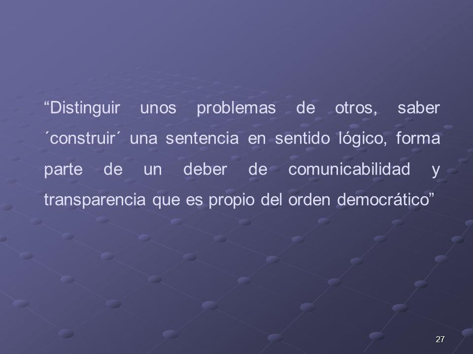 27 Distinguir unos problemas de otros, saber ´construir´ una sentencia en sentido lógico, forma parte de un deber de comunicabilidad y transparencia que es propio del orden democrático