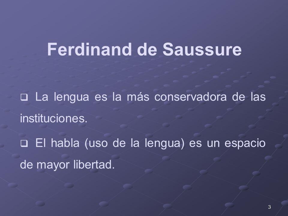 3 Ferdinand de Saussure La lengua es la más conservadora de las instituciones. El habla (uso de la lengua) es un espacio de mayor libertad.