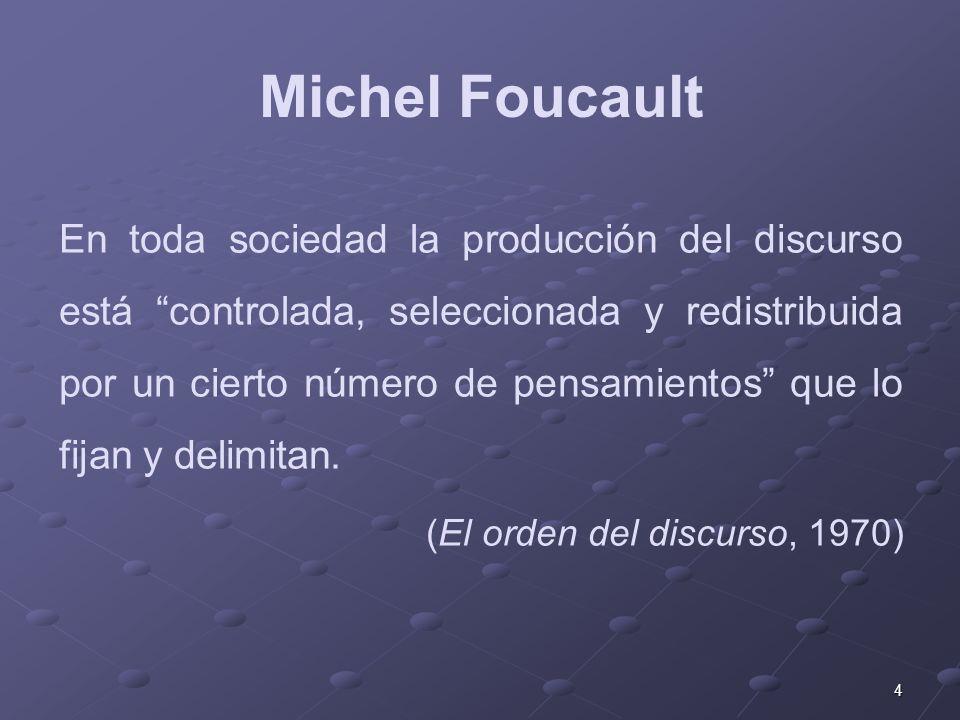 4 Michel Foucault En toda sociedad la producción del discurso está controlada, seleccionada y redistribuida por un cierto número de pensamientos que lo fijan y delimitan.