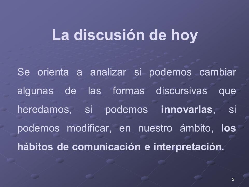 5 Se orienta a analizar si podemos cambiar algunas de las formas discursivas que heredamos, si podemos innovarlas, si podemos modificar, en nuestro ámbito, los hábitos de comunicación e interpretación.