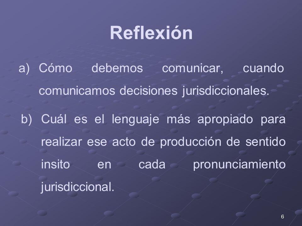 6 Reflexión a) a)Cómo debemos comunicar, cuando comunicamos decisiones jurisdiccionales. b)Cuál es el lenguaje más apropiado para realizar ese acto de