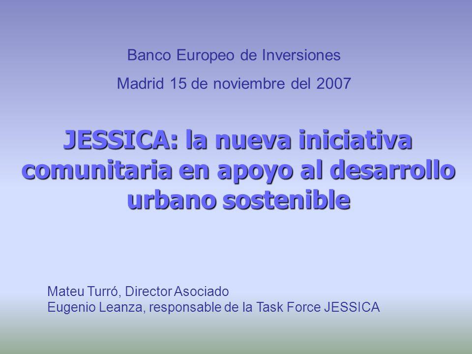 JESSICA: la nueva iniciativa comunitaria en apoyo al desarrollo urbano sostenible Mateu Turró, Director Asociado Eugenio Leanza, responsable de la Task Force JESSICA Banco Europeo de Inversiones Madrid 15 de noviembre del 2007