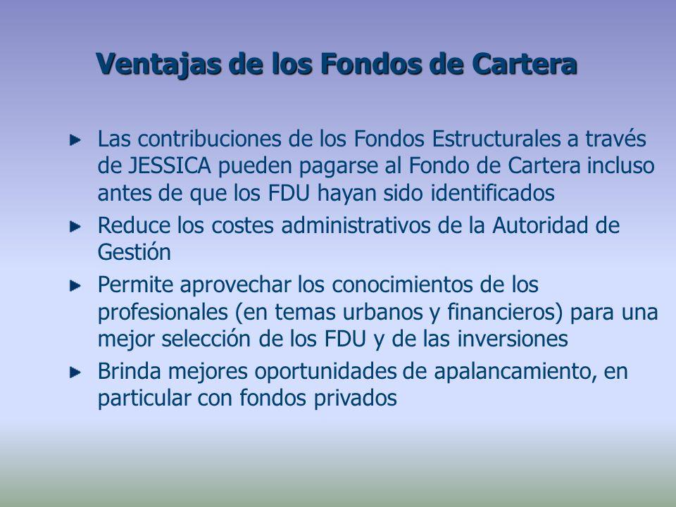 Las contribuciones de los Fondos Estructurales a través de JESSICA pueden pagarse al Fondo de Cartera incluso antes de que los FDU hayan sido identificados Reduce los costes administrativos de la Autoridad de Gestión Permite aprovechar los conocimientos de los profesionales (en temas urbanos y financieros) para una mejor selección de los FDU y de las inversiones Brinda mejores oportunidades de apalancamiento, en particular con fondos privados Ventajas de los Fondos de Cartera