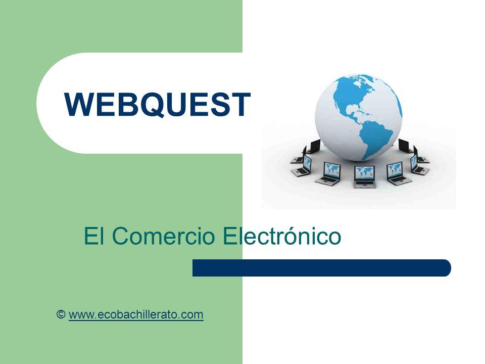 WEBQUEST El Comercio Electrónico © www.ecobachillerato.comwww.ecobachillerato.com