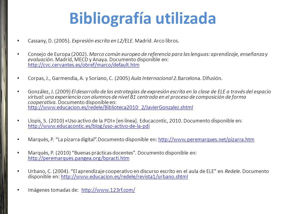 Bibliografía utilizada Cassany, D. (2005). Expresión escrita en L2/ELE. Madrid. Arco libros. Consejo de Europa (2002). Marco común europeo de referenc