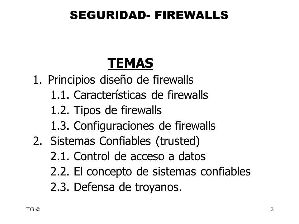 JIG ©2 SEGURIDAD- FIREWALLS TEMAS 1.Principios diseño de firewalls 1.1. Características de firewalls 1.2. Tipos de firewalls 1.3. Configuraciones de f