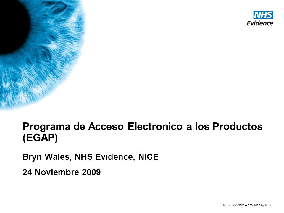 NHS Evidence – provided by NICE Programa de Acceso Electronico a los Productos (EGAP) Bryn Wales, NHS Evidence, NICE 24 Noviembre 2009