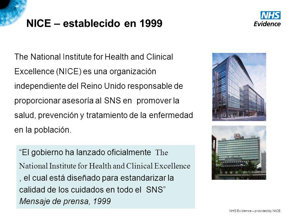 NHS Evidence – provided by NICE NICE – establecido en 1999 The National Institute for Health and Clinical Excellence (NICE) es una organización independiente del Reino Unido responsable de proporcionar asesoría al SNS en promover la salud, prevención y tratamiento de la enfermedad en la población.