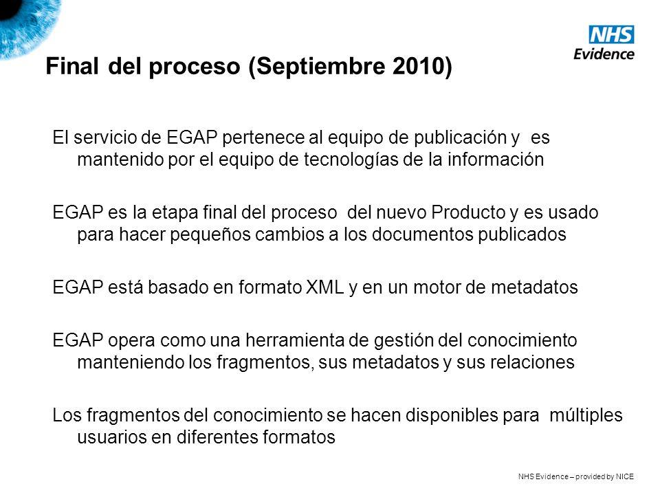 NHS Evidence – provided by NICE Final del proceso (Septiembre 2010) El servicio de EGAP pertenece al equipo de publicación y es mantenido por el equipo de tecnologías de la información EGAP es la etapa final del proceso del nuevo Producto y es usado para hacer pequeños cambios a los documentos publicados EGAP está basado en formato XML y en un motor de metadatos EGAP opera como una herramienta de gestión del conocimiento manteniendo los fragmentos, sus metadatos y sus relaciones Los fragmentos del conocimiento se hacen disponibles para múltiples usuarios en diferentes formatos