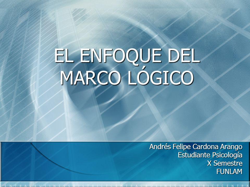 EL ENFOQUE DEL MARCO LÓGICO Andrés Felipe Cardona Arango Estudiante Psicología X Semestre FUNLAM