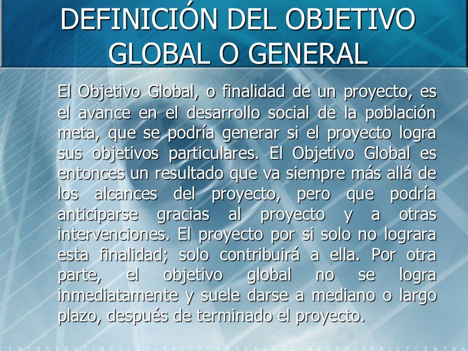 DEFINICIÓN DEL OBJETIVO GLOBAL O GENERAL El Objetivo Global, o finalidad de un proyecto, es el avance en el desarrollo social de la población meta, qu