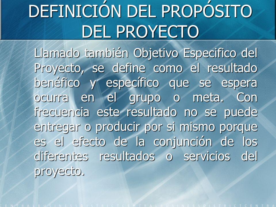 DEFINICIÓN DEL PROPÓSITO DEL PROYECTO Llamado también Objetivo Especifico del Proyecto, se define como el resultado benéfico y específico que se esper