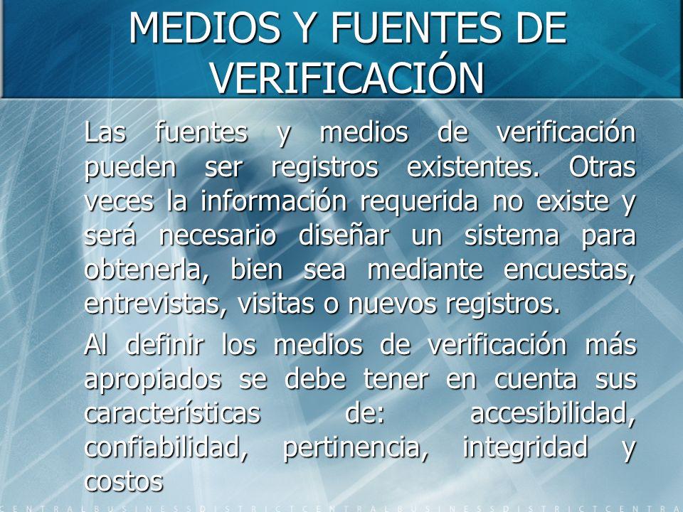 MEDIOS Y FUENTES DE VERIFICACIÓN Las fuentes y medios de verificación pueden ser registros existentes. Otras veces la información requerida no existe