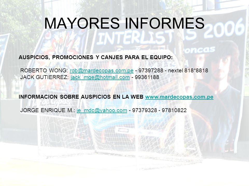 MAYORES INFORMES AUSPICIOS, PROMOCIONES Y CANJES PARA EL EQUIPO: ROBERTO WONG: rob@mardecopas.com.pe - 97397288 - nextel 818*8818rob@mardecopas.com.pe JACK GUTIERREZ: jack_mge@hotmail.com - 99361188jack_mge@hotmail.com INFORMACION SOBRE AUSPICIOS EN LA WEB www.mardecopas.com.pewww.mardecopas.com.pe JORGE ENRIQUE M.: je_mdc@yahoo.com - 97379328 - 97810822je_mdc@yahoo.com