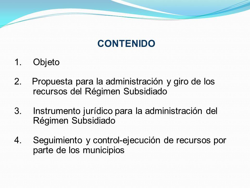 CONTENIDO 1.Objeto 2. Propuesta para la administración y giro de los recursos del Régimen Subsidiado 3.Instrumento jurídico para la administración del