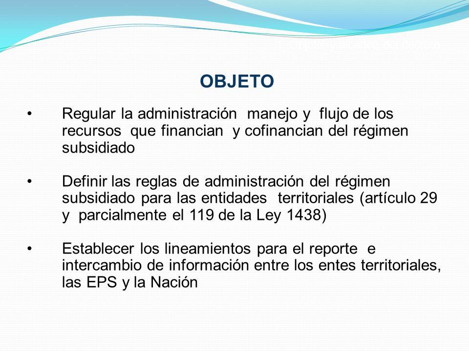 OBJETO Regular la administración manejo y flujo de los recursos que financian y cofinancian del régimen subsidiado Definir las reglas de administració