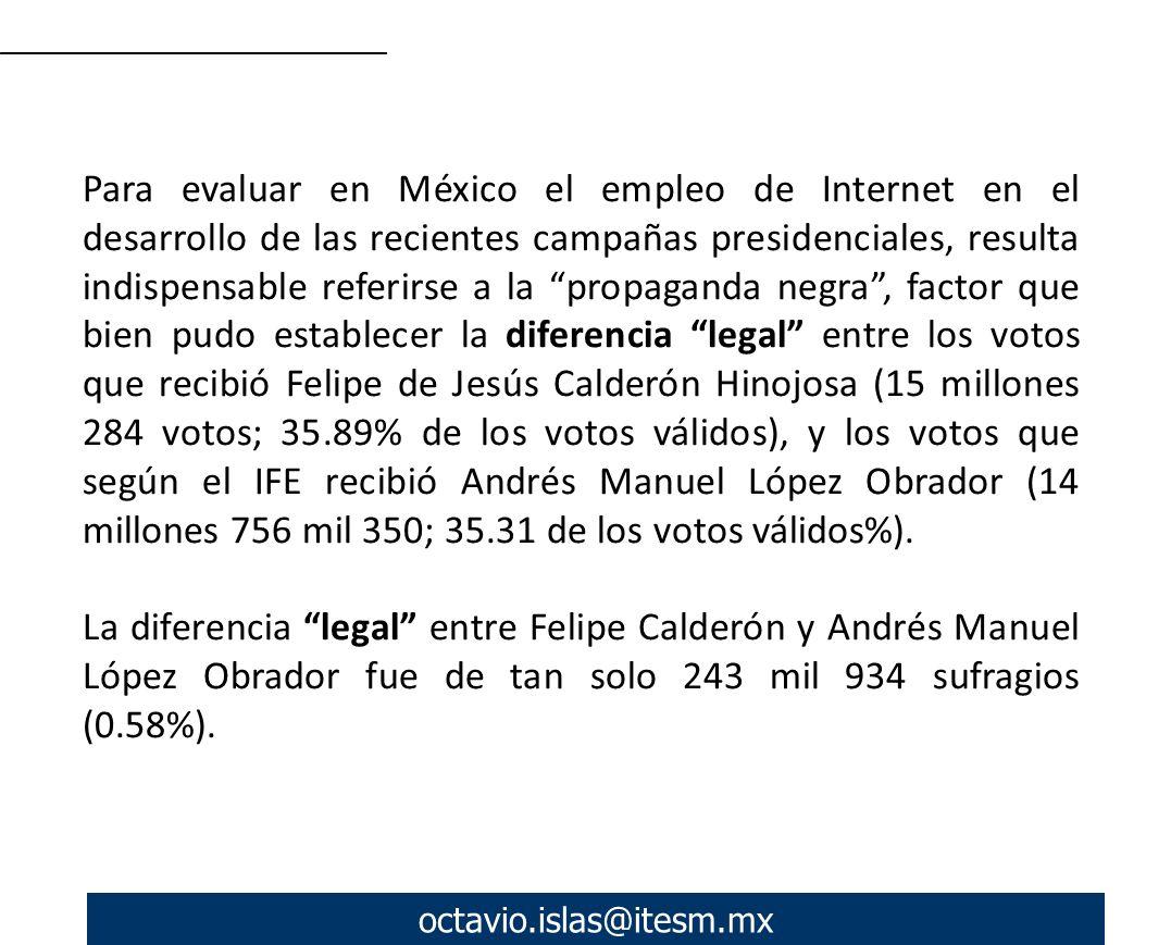 octavio.islas@itesm.mx Para evaluar en México el empleo de Internet en el desarrollo de las recientes campañas presidenciales, resulta indispensable referirse a la propaganda negra, factor que bien pudo establecer la diferencia legal entre los votos que recibió Felipe de Jesús Calderón Hinojosa (15 millones 284 votos; 35.89% de los votos válidos), y los votos que según el IFE recibió Andrés Manuel López Obrador (14 millones 756 mil 350; 35.31 de los votos válidos%).