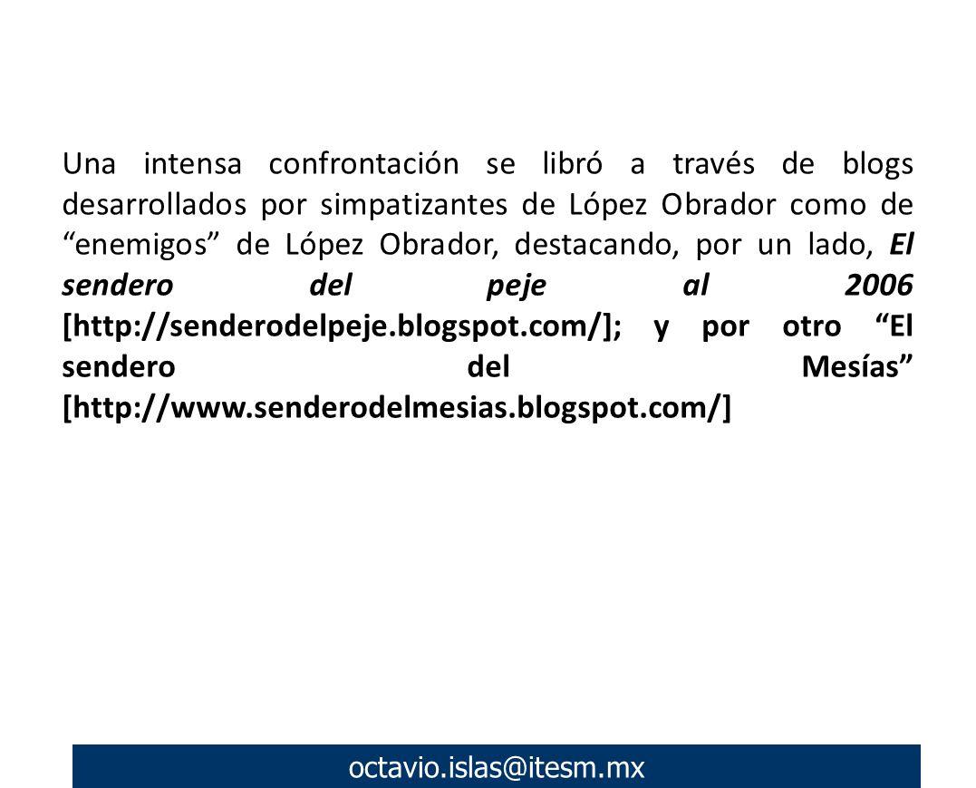 octavio.islas@itesm.mx Una intensa confrontación se libró a través de blogs desarrollados por simpatizantes de López Obrador como de enemigos de López Obrador, destacando, por un lado, El sendero del peje al 2006 [http://senderodelpeje.blogspot.com/]; y por otro El sendero del Mesías [http://www.senderodelmesias.blogspot.com/]