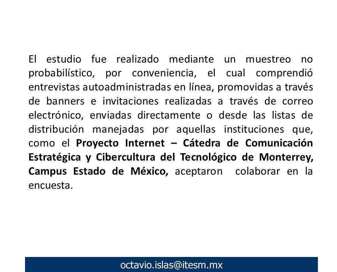 octavio.islas@itesm.mx El estudio fue realizado mediante un muestreo no probabilístico, por conveniencia, el cual comprendió entrevistas autoadministradas en línea, promovidas a través de banners e invitaciones realizadas a través de correo electrónico, enviadas directamente o desde las listas de distribución manejadas por aquellas instituciones que, como el Proyecto Internet – Cátedra de Comunicación Estratégica y Cibercultura del Tecnológico de Monterrey, Campus Estado de México, aceptaron colaborar en la encuesta.